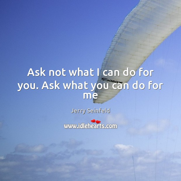 Ask not what I can do for you. Ask what you can do for me Jerry Seinfeld Picture Quote