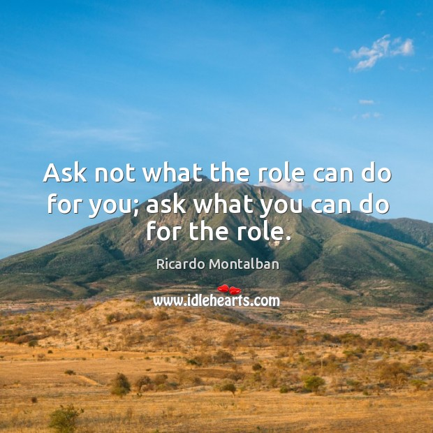 Ask not what the role can do for you; ask what you can do for the role. Ricardo Montalban Picture Quote