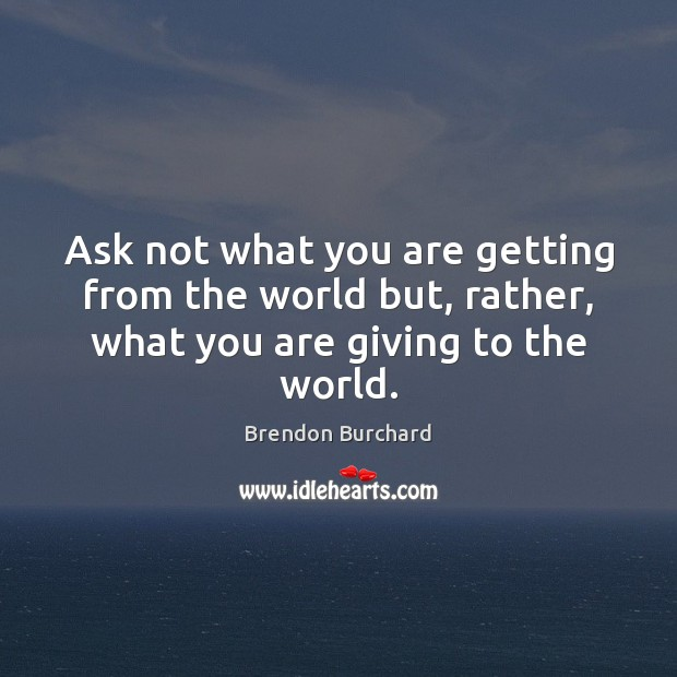 Image, Ask not what you are getting from the world but, rather, what you are giving to the world.