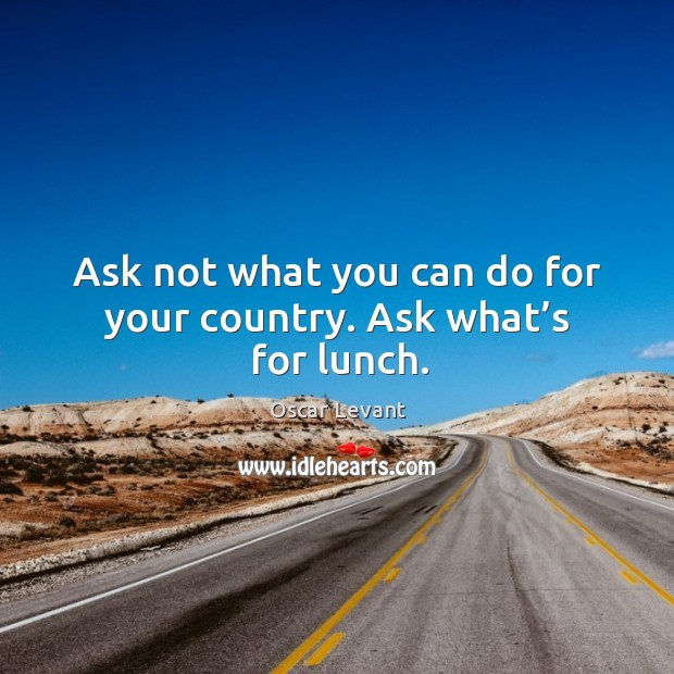 Ask not what you can do for your country. Ask what's for lunch. Image