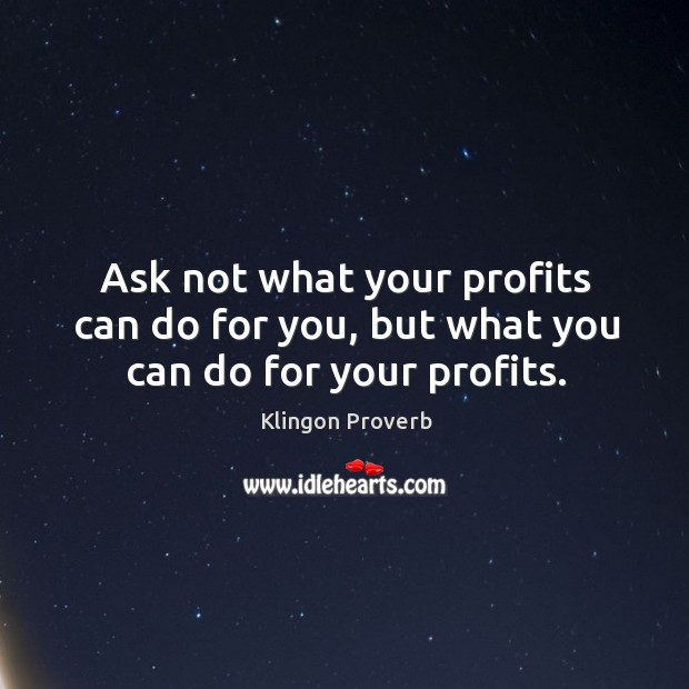 Image, Ask not what your profits can do for you, but what you can do for your profits.