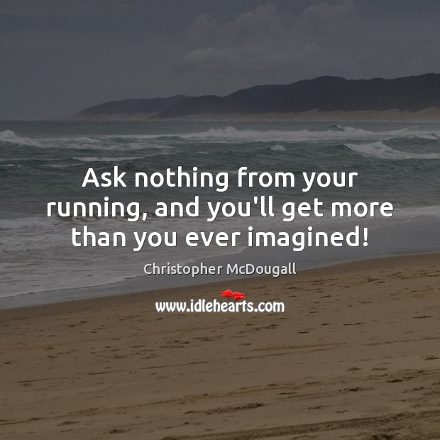 Ask nothing from your running, and you'll get more than you ever imagined! Image
