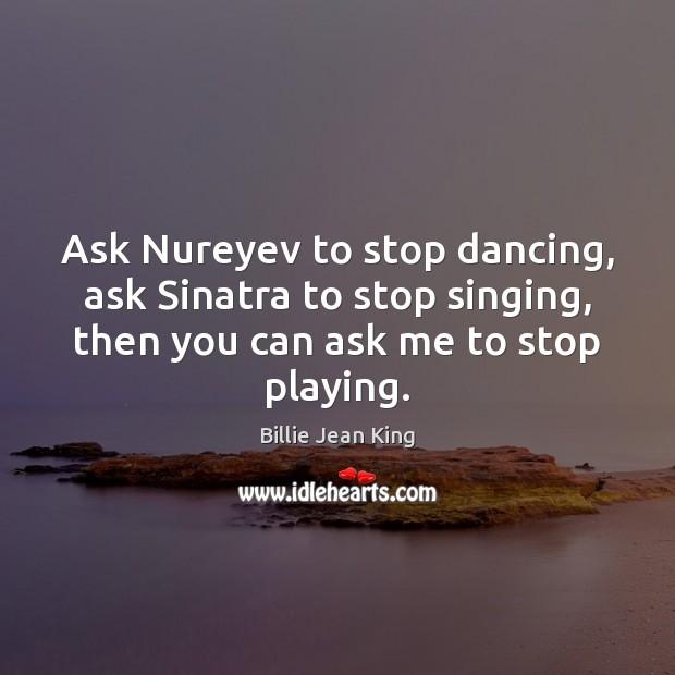 Ask Nureyev to stop dancing, ask Sinatra to stop singing, then you Image