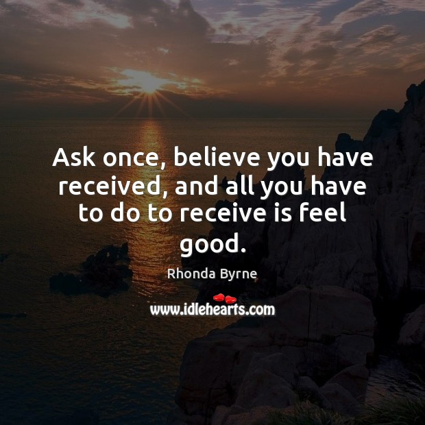 Image, Ask once, believe you have received, and all you have to do to receive is feel good.