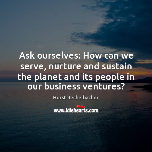 Ask ourselves: How can we serve, nurture and sustain the planet and Image