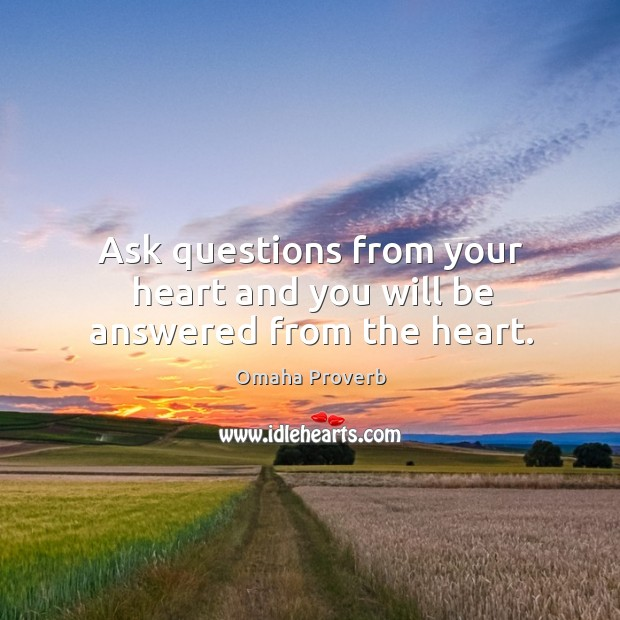 Ask questions from your heart and you will be answered from the heart. Omaha Proverbs Image