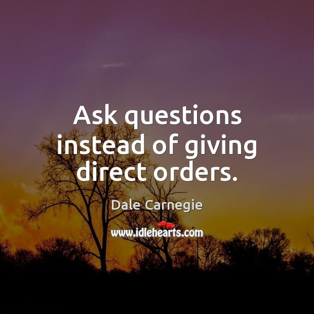 Ask questions instead of giving direct orders. Image