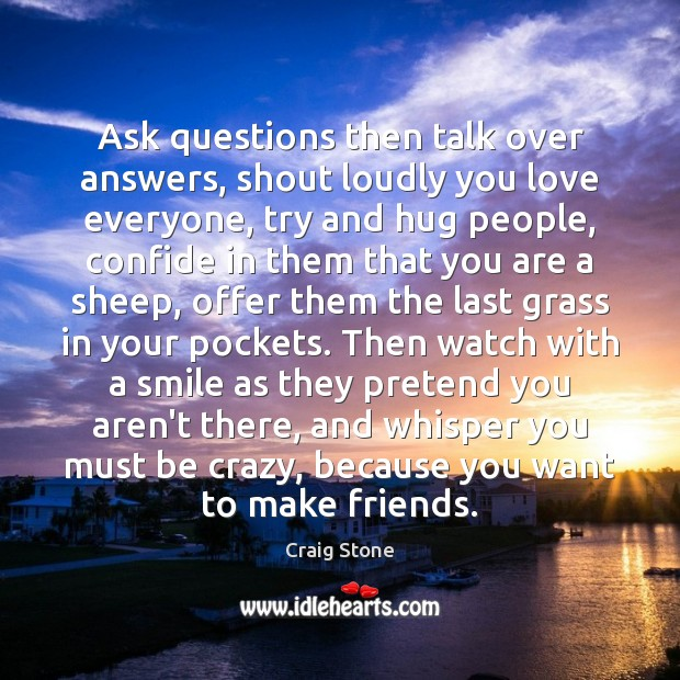 Ask questions then talk over answers, shout loudly you love everyone, try Image