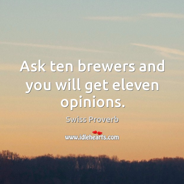 Ask ten brewers and you will get eleven opinions. Swiss Proverbs Image