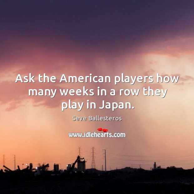Ask the american players how many weeks in a row they play in japan. Image