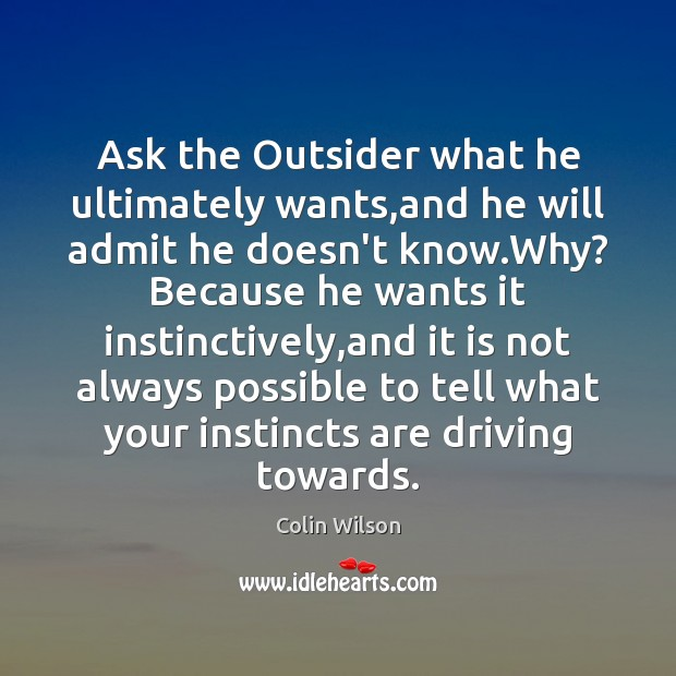 Ask the Outsider what he ultimately wants,and he will admit he Colin Wilson Picture Quote
