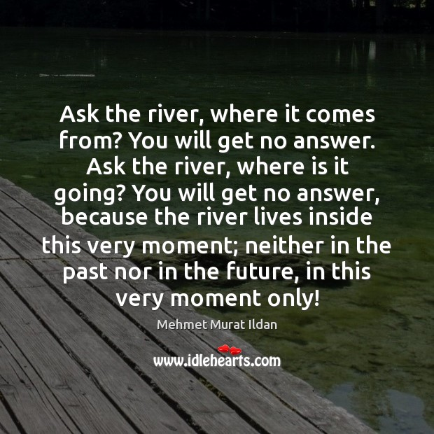 Image, Ask the river, where it comes from? You will get no answer.