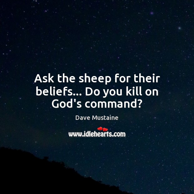 Ask the sheep for their beliefs… Do you kill on God's command? Dave Mustaine Picture Quote