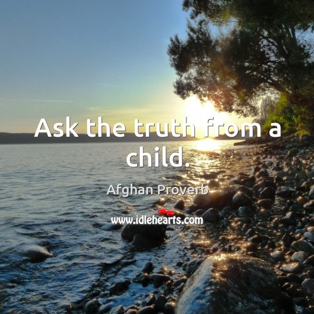 Ask the truth from a child. Afghan Proverbs Image