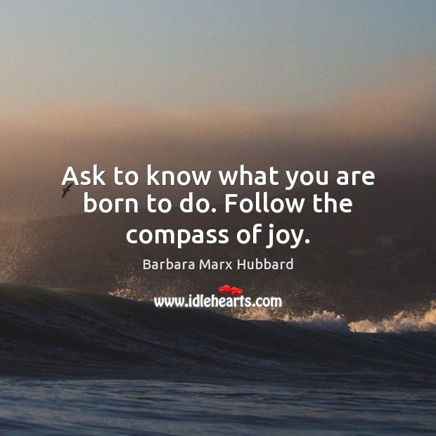 Image, Ask to know what you are born to do. Follow the compass of joy.