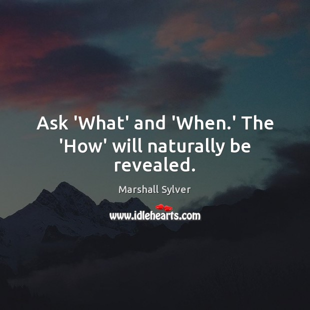 Ask 'What' and 'When.' The 'How' will naturally be revealed. Marshall Sylver Picture Quote