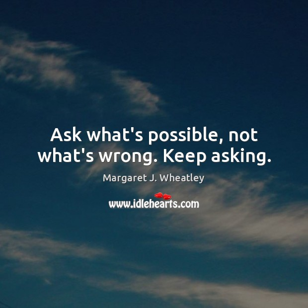 Ask what's possible, not what's wrong. Keep asking. Margaret J. Wheatley Picture Quote