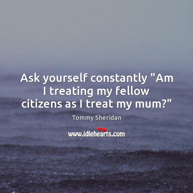 """Ask yourself constantly """"Am I treating my fellow citizens as I treat my mum?"""" Image"""