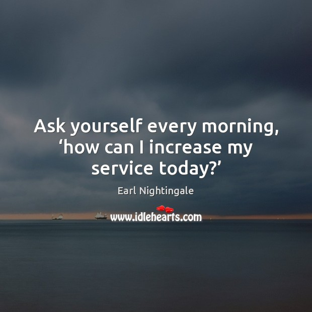 Ask yourself every morning, 'how can I increase my service today?' Earl Nightingale Picture Quote
