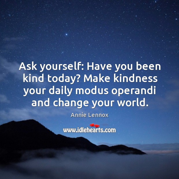 Ask yourself: have you been kind today? make kindness your daily modus operandi and change your world. Image