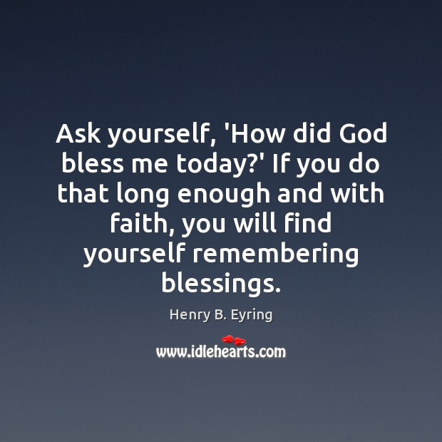 Ask yourself, 'How did God bless me today?' If you do Henry B. Eyring Picture Quote