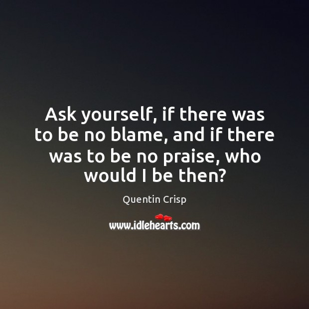 Ask yourself, if there was to be no blame, and if there Praise Quotes Image