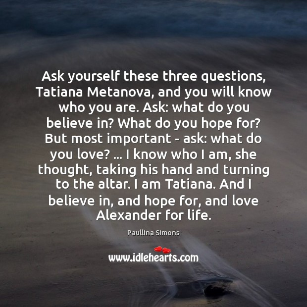 Ask yourself these three questions, Tatiana Metanova, and you will know who Paullina Simons Picture Quote