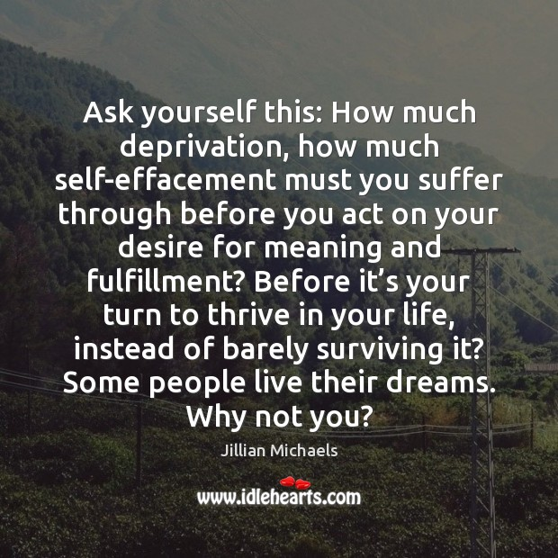 Ask yourself this: How much deprivation, how much self-effacement must you suffer Image