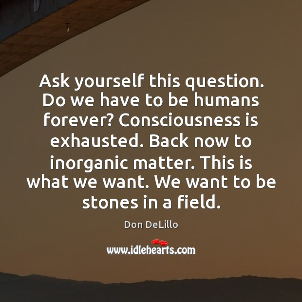 Ask yourself this question. Do we have to be humans forever? Consciousness Don DeLillo Picture Quote