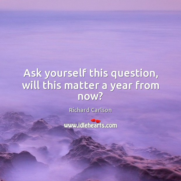 Ask yourself this question, will this matter a year from now? Image