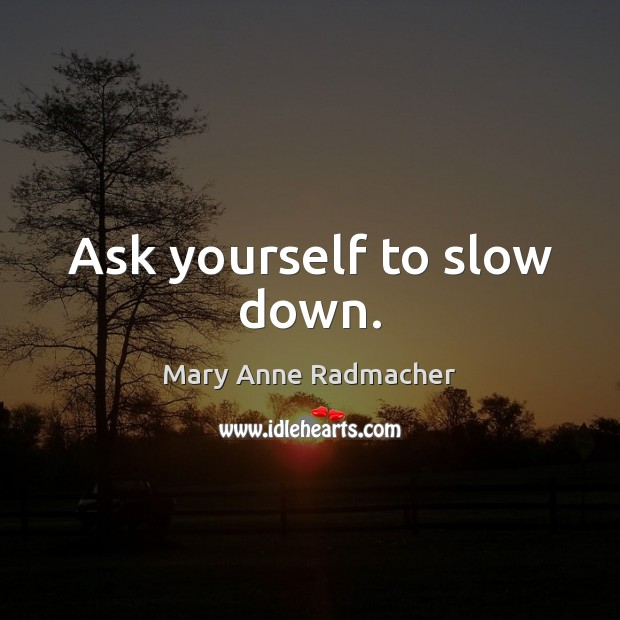 Ask yourself to slow down. Mary Anne Radmacher Picture Quote