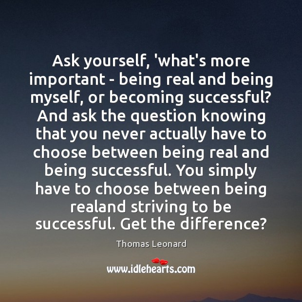 Ask yourself, 'what's more important – being real and being myself, or Being Successful Quotes Image