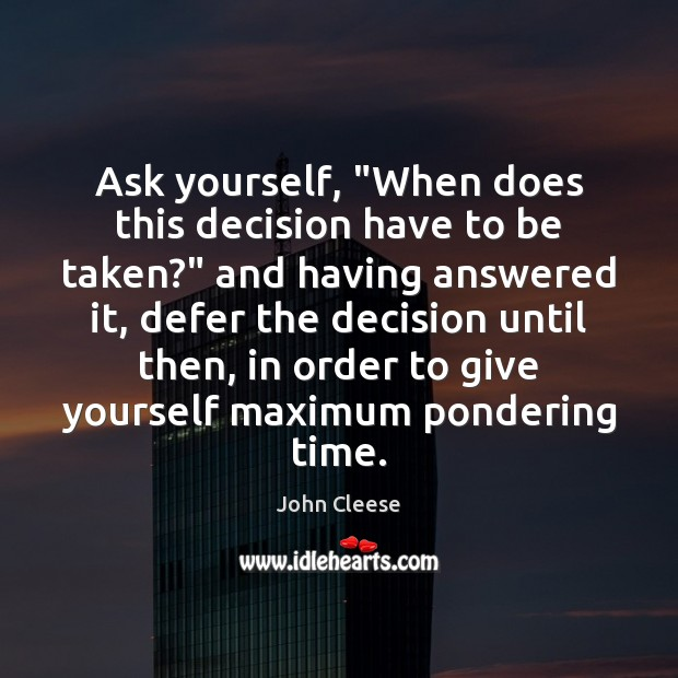 """Ask yourself, """"When does this decision have to be taken?"""" and having John Cleese Picture Quote"""