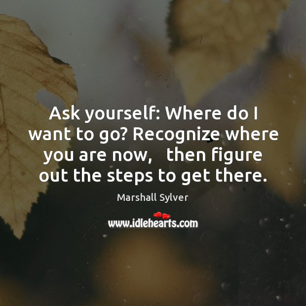 Ask yourself: Where do I want to go? Recognize where you are Marshall Sylver Picture Quote