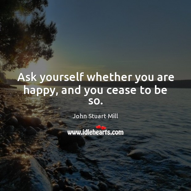 Ask yourself whether you are happy, and you cease to be so. John Stuart Mill Picture Quote