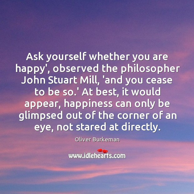 Ask yourself whether you are happy', observed the philosopher John Stuart Mill, Image