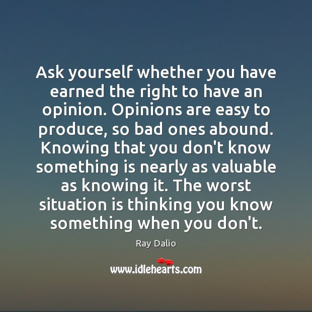 Ask yourself whether you have earned the right to have an opinion. Ray Dalio Picture Quote