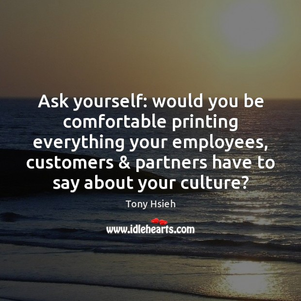 Ask yourself: would you be comfortable printing everything your employees, customers & partners Tony Hsieh Picture Quote