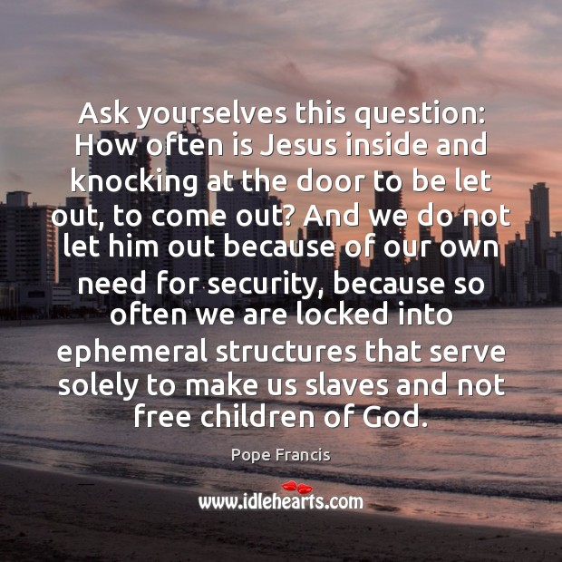Ask yourselves this question: How often is Jesus inside and knocking at Image