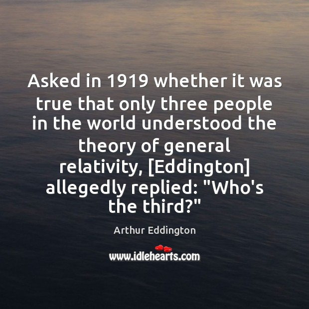 Asked in 1919 whether it was true that only three people in the Arthur Eddington Picture Quote
