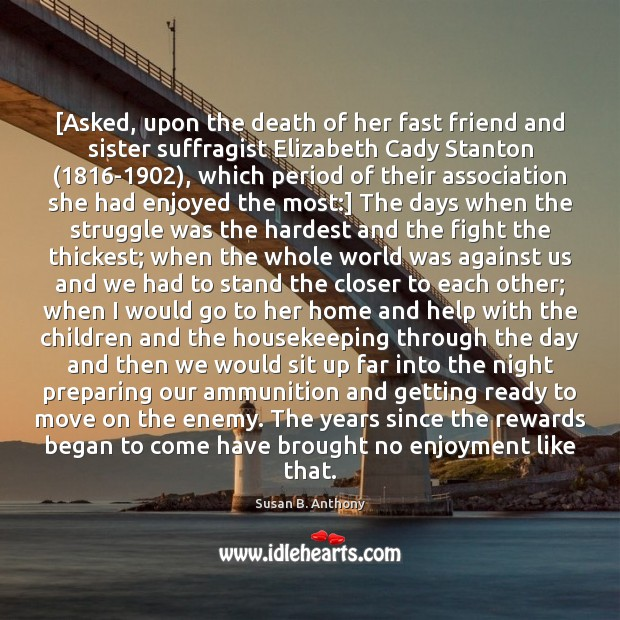 [Asked, upon the death of her fast friend and sister suffragist Elizabeth Move On Quotes Image