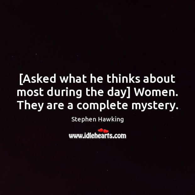 [Asked what he thinks about most during the day] Women. They are a complete mystery. Stephen Hawking Picture Quote