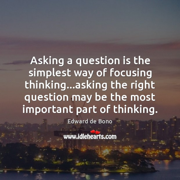 Asking a question is the simplest way of focusing thinking…asking the Edward de Bono Picture Quote
