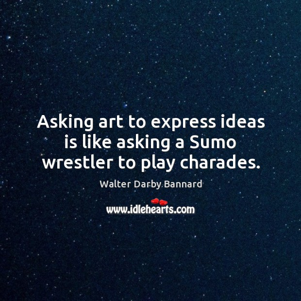 Asking art to express ideas is like asking a Sumo wrestler to play charades. Image