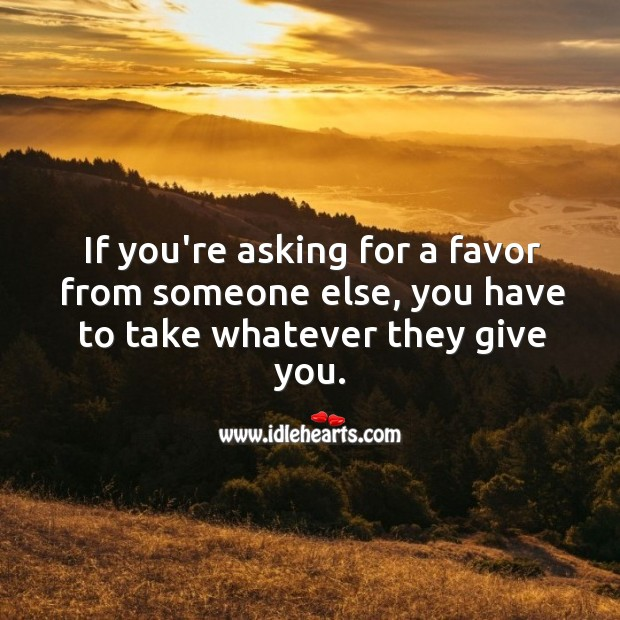 Image, Asking for a favor from someone else, you have to take whatever they give you.