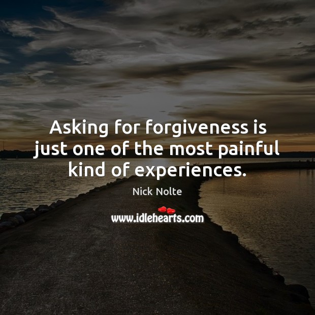 Nick Nolte Picture Quote image saying: Asking for forgiveness is just one of the most painful kind of experiences.