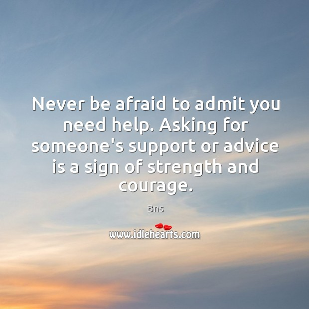 Asking for help is a sign of strength and courage. Never Be Afraid Quotes Image