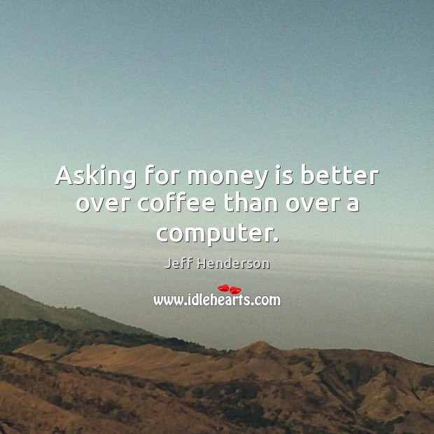 Image, Asking for money is better over coffee than over a computer.