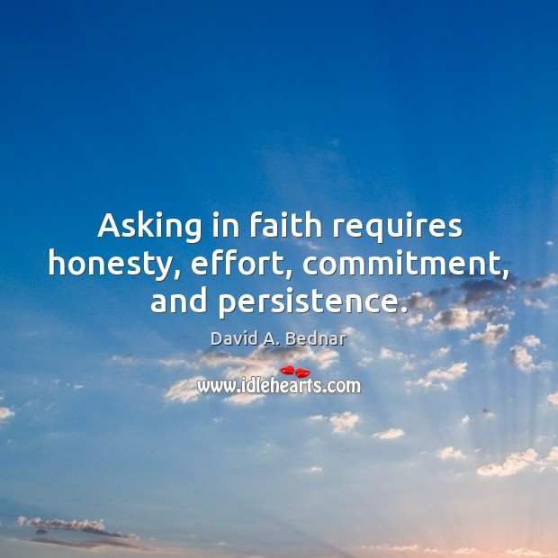 Asking in faith requires honesty, effort, commitment, and persistence. David A. Bednar Picture Quote