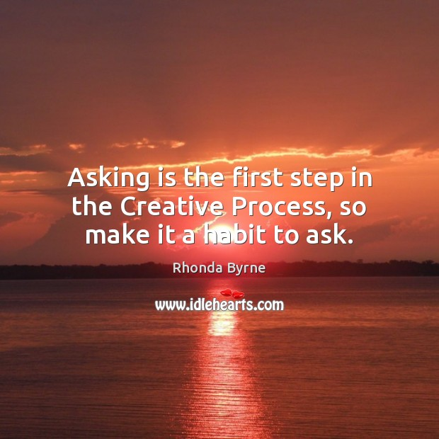Asking is the first step in the Creative Process, so make it a habit to ask. Rhonda Byrne Picture Quote